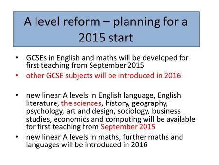 A level reform – planning for a 2015 start GCSEs in English and maths will be developed for first teaching from September 2015 other GCSE subjects will.