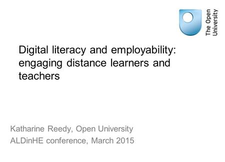 Digital literacy and employability: engaging distance learners and teachers Katharine Reedy, Open University ALDinHE conference, March 2015.