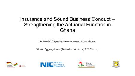 Insurance and Sound Business Conduct – Strengthening the Actuarial Function in Ghana Actuarial Capacity Development Committee Victor Aggrey-Fynn (Technical.