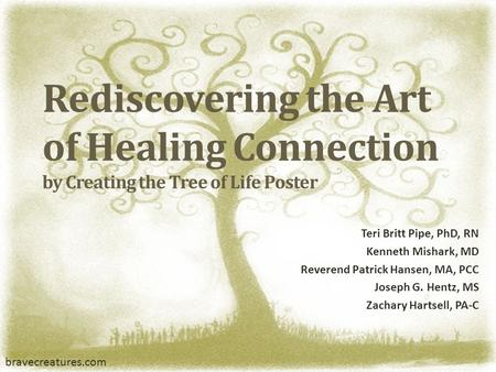 Rediscovering the Art of Healing Connection by Creating the Tree of Life Poster Teri Britt Pipe, PhD, RN Kenneth Mishark, MD Reverend Patrick Hansen, MA,