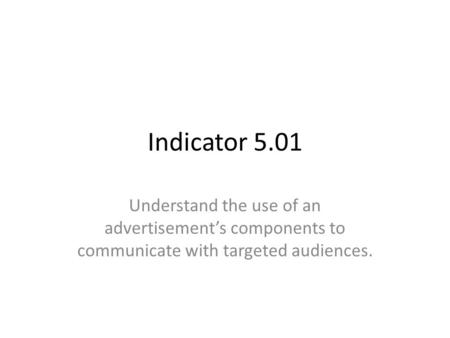 Indicator 5.01 Understand the use of an advertisement's components to communicate with targeted audiences.
