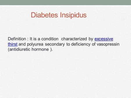 Diabetes Insipidus Definition : It is a condition characterized by excessive thirst and polyurea secondary to deficiency of vasopressin (antidiuretic hormone.