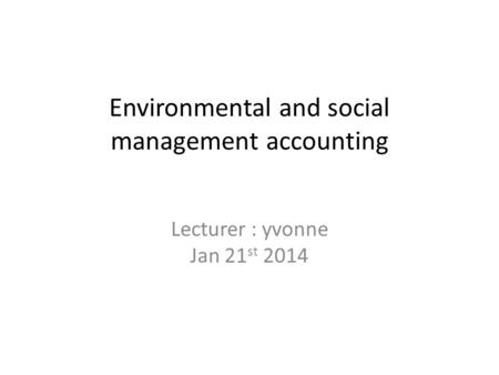 Environmental and social management accounting Lecturer : yvonne Jan 21 st 2014.