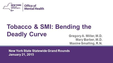 Tobacco & SMI: Bending the Deadly Curve Gregory A. Miller, M.D. Mary Barber, M.D. Maxine Smalling, R.N. New York State Statewide Grand Rounds January 21,