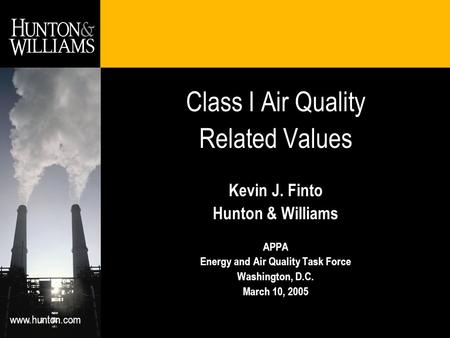 Www.hunton.com Class I Air Quality Related Values Kevin J. Finto Hunton & Williams APPA Energy and Air Quality Task Force Washington, D.C. March 10, 2005.