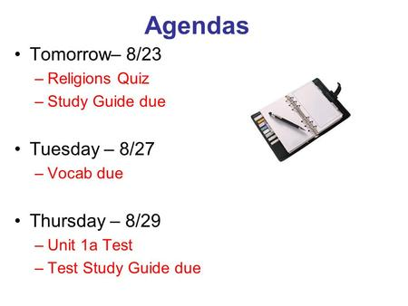 Agendas Tomorrow– 8/23 –Religions Quiz –Study Guide due Tuesday – 8/27 –Vocab due Thursday – 8/29 –Unit 1a Test –Test Study Guide due.