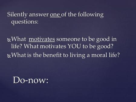 Silently answer one of the following questions:  What motivates someone to be good in life? What motivates YOU to be good?  What is the benefit to living.