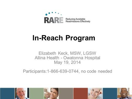 In-Reach Program Elizabeth Keck, MSW, LGSW Allina Health - Owatonna Hospital May 19, 2014 Participants:1-866-639-0744, no code needed.