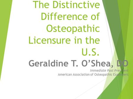 The Distinctive Difference of Osteopathic Licensure in the U.S. Geraldine T. O'Shea, DO Immediate Past President American Association of Osteopathic Examiners.