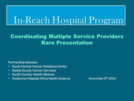 In-Reach Hospital Program In-Reach Hospital Program Coordinating Multiple Service Providers Rare Presentation Partnership between: South Central Human.