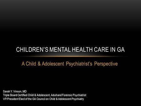 A Child & Adolescent Psychiatrist's Perspective CHILDREN'S MENTAL HEALTH CARE IN GA Sarah Y. Vinson, MD Triple Board Certified Child & Adolescent, Adult.