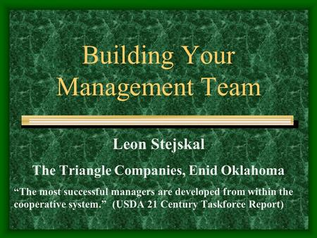 "Building Your Management Team Leon Stejskal The Triangle Companies, Enid Oklahoma ""The most successful managers are developed from within the cooperative."