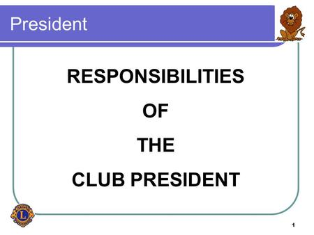 1 President RESPONSIBILITIES OF THE CLUB PRESIDENT.