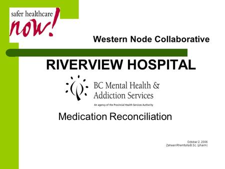 Western Node Collaborative RIVERVIEW HOSPITAL Medication Reconciliation October 2, 2006 Zaheen Rhemtulla B.Sc. (pharm)