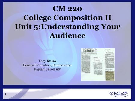 1 CM 220 College Composition II Unit 5:Understanding Your Audience Tony Russo General Education, Composition Kaplan University.