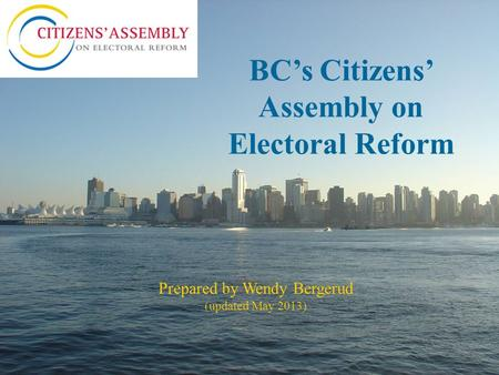 BC's Citizens' Assembly on Electoral Reform Prepared by Wendy Bergerud (updated May 2013)