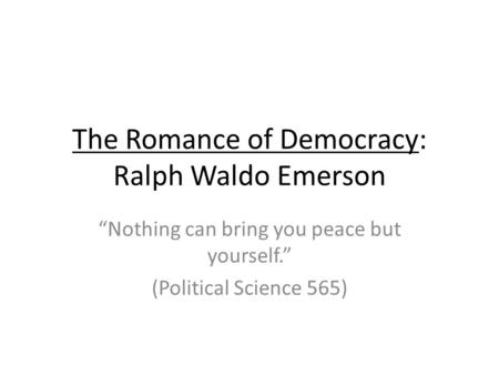"The Romance of Democracy: Ralph Waldo Emerson ""Nothing can bring you peace but yourself."" (Political Science 565)"