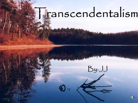 "Transcendentalism By: JJ. ""The reward of a thing well done, is to have done it."" - Ralph Waldo Emerson."