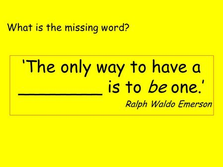 'The only way to have a ________ is to be one.' Ralph Waldo Emerson What is the missing word?