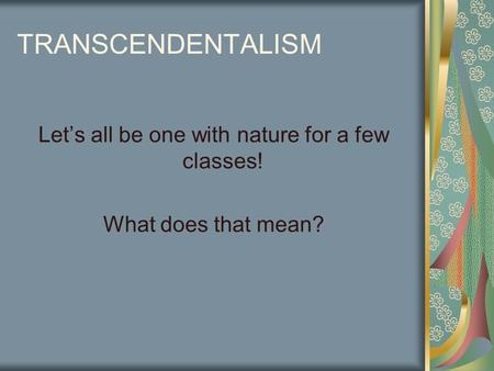 TRANSCENDENTALISM Let's all be one with nature for a few classes! What does that mean?