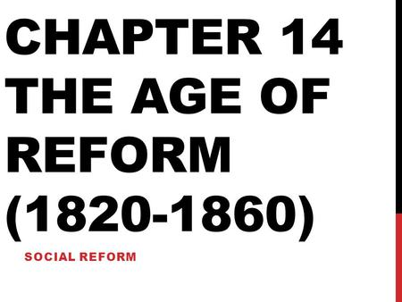 CHAPTER 14 THE AGE OF REFORM (1820-1860) SOCIAL REFORM.