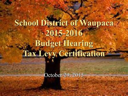 School District of Waupaca 2015-2016 Budget Hearing Tax Levy Certification October 29, 2015.