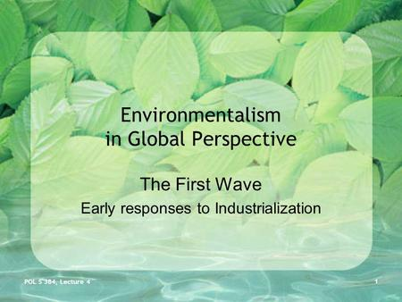 POL S 384, Lecture 4 1 Environmentalism in Global Perspective The First Wave Early responses to Industrialization.