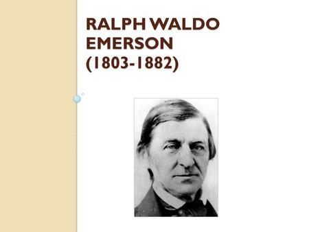 RALPH WALDO EMERSON (1803-1882). Born in Boston in 1803 Brought up in a strictly religious household Went to Harvard to study the ministry, like the eight.