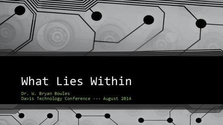 What Lies Within Dr. W. Bryan Bowles Davis Technology Conference --- August 2014.