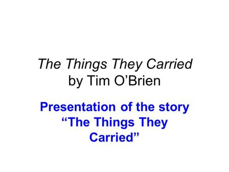 "The Things They Carried by Tim O'Brien Presentation of the story ""The Things They Carried"""