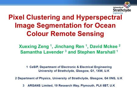 Pixel Clustering and Hyperspectral Image Segmentation for Ocean Colour Remote Sensing Xuexing Zeng 1, Jinchang Ren 1, David Mckee 2 Samantha Lavender 3.