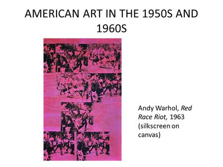 AMERICAN ART IN THE 1950S AND 1960S Andy Warhol, Red Race Riot, 1963 (silkscreen on canvas)