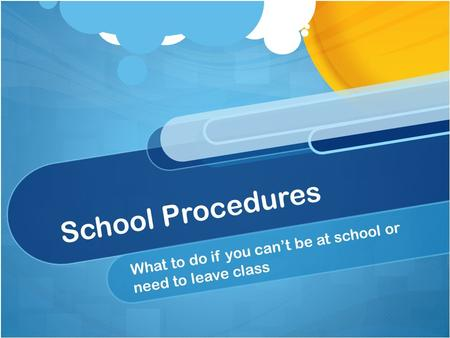 School Procedures What to do if you can't be at school or need to leave class.