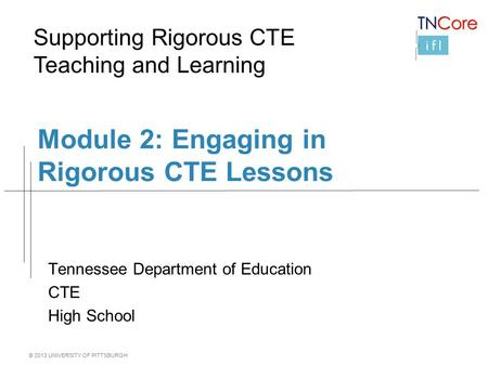© 2013 UNIVERSITY OF PITTSBURGH Module 2: Engaging in Rigorous CTE Lessons Tennessee Department of Education CTE High School Supporting Rigorous CTE Teaching.