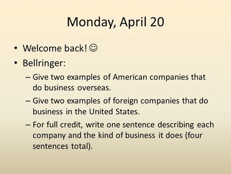 Monday, April 20 Welcome back! Bellringer: – Give two examples of American companies that do business overseas. – Give two examples of foreign companies.