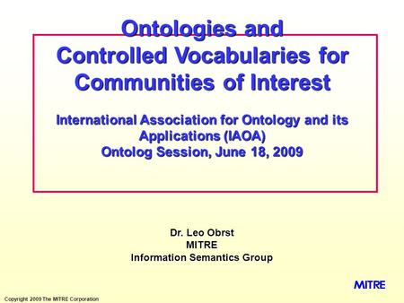 Copyright 2009 The MITRE Corporation Dr. Leo Obrst MITRE Information Semantics Group Ontologies and Controlled Vocabularies for Communities of Interest.