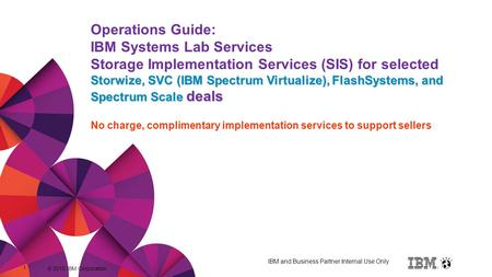 © 2015 IBM Corporation 1 Title of presentation goes here Storwize, SVC (IBM Spectrum Virtualize), FlashSystems, and Spectrum Scale deals Operations Guide: