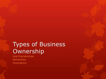Types of Business Ownership Sole Proprietorships Partnerships Corporations.