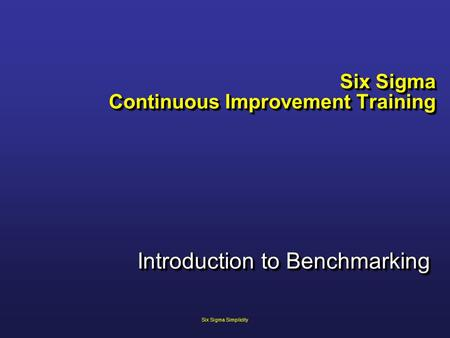 Six Sigma Continuous Improvement Training Introduction to Benchmarking Six Sigma Simplicity.