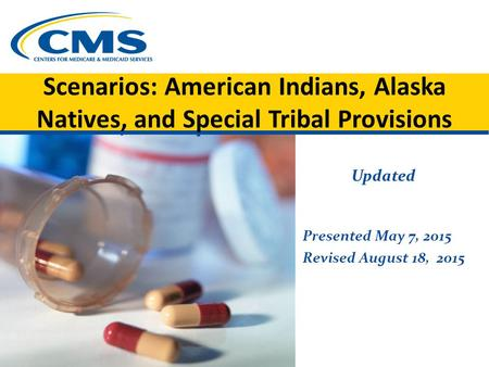 Scenarios: American Indians, Alaska Natives, and Special Tribal Provisions Updated Presented May 7, 2015 Revised August 18, 2015.