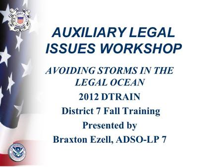 AUXILIARY LEGAL ISSUES WORKSHOP AVOIDING STORMS IN THE LEGAL OCEAN 2012 DTRAIN District 7 Fall Training Presented by Braxton Ezell, ADSO-LP 7.