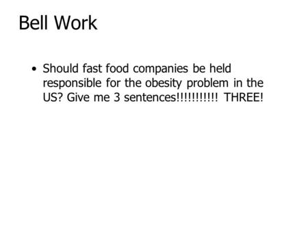 Bell Work Should fast food companies be held responsible for the obesity problem in the US? Give me 3 sentences!!!!!!!!!!! THREE!