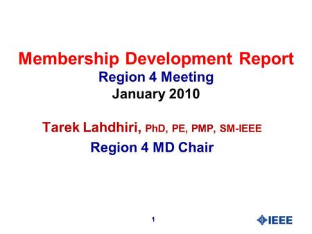 Membership Development Report Region 4 Meeting January 2010 Tarek Lahdhiri, PhD, PE, PMP, SM-IEEE Region 4 MD Chair 1.