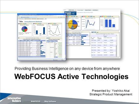 WebFOCUS Active Technologies Providing Business Intelligence on any device from anywhere Copyright 2007, Information Builders. Slide 1 Presented by: Yoshiko.