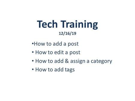 Tech Training 12/16/19 How to add a post How to edit a post How to add & assign a category How to add tags.