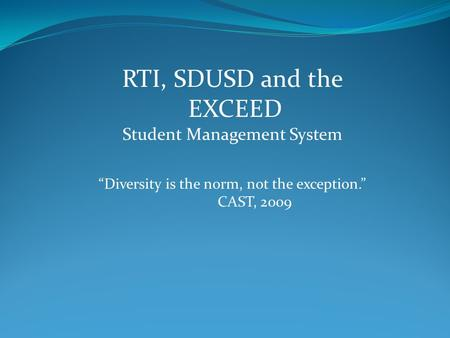 "RTI, SDUSD and the EXCEED Student Management System ""Diversity is the norm, not the exception."" CAST, 2009."