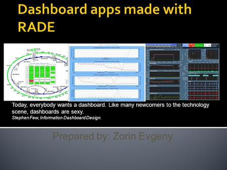 Prepared by: Zorin Evgeny Today, everybody wants a dashboard. Like many newcomers to the technology scene, dashboards are sexy. Stephen Few, Information.