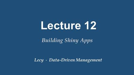 Lecy ∙ Data-Driven Management Lecture 12 Building Shiny Apps.
