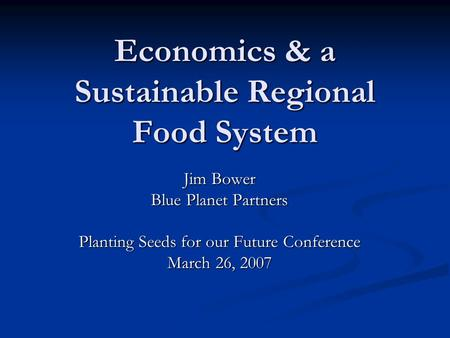 Economics & a Sustainable Regional Food System Jim Bower Blue Planet Partners Planting Seeds for our Future Conference March 26, 2007.