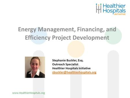 Www.HealthierHospitals.org Energy Management, Financing, and Efficiency Project Development Stephanie Buckler, Esq. Outreach Specialist Healthier Hospitals.